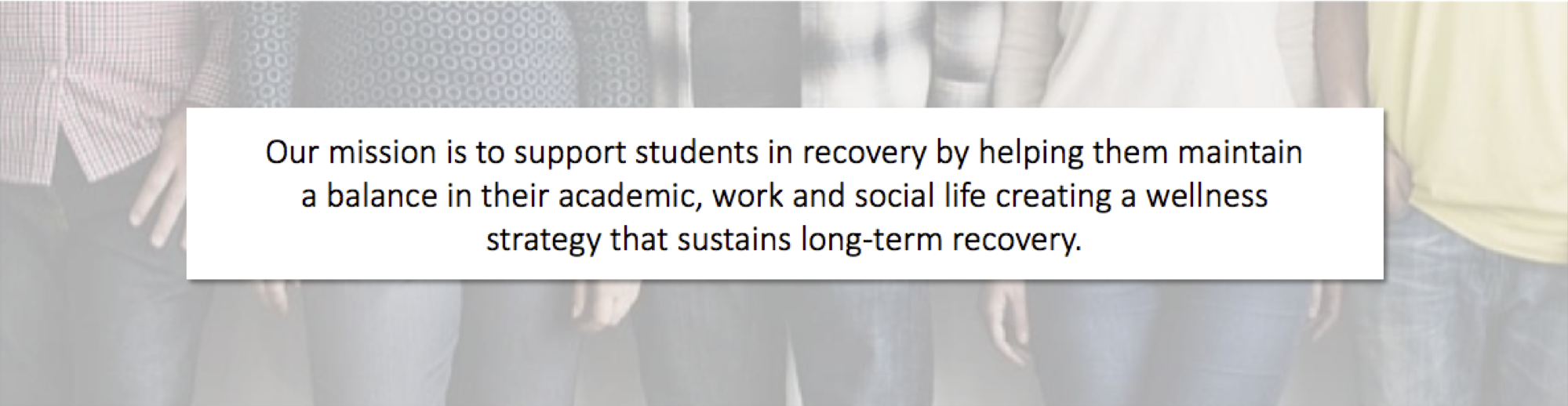 Our mission is to support students in recovery by helping them maintain a balance in their academic, work and social life creating a wellness strategy that sustains long-term recovery.