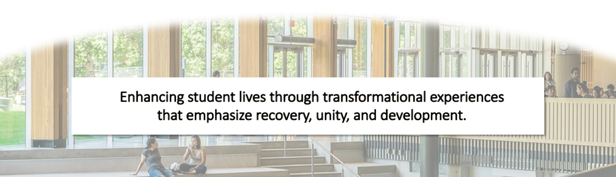 Enhancing student lives through transformational experiences that emphasize recovery, unity, and development.